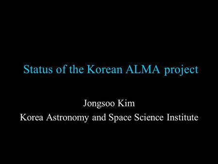 Status of the Korean ALMA project Jongsoo Kim Korea Astronomy and Space Science Institute.