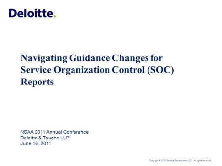 Copyright © 2011 Deloitte Development LLC. All rights reserved. Navigating Guidance Changes for Service Organization Control (SOC) Reports NSAA 2011 Annual.