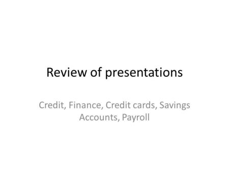 Review of presentations Credit, Finance, Credit cards, Savings Accounts, Payroll.