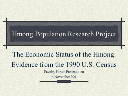 Hmong Population Research Project The Economic Status of the Hmong: Evidence from the 1990 U.S. Census Faculty Forum Presentation 14 November 2001.
