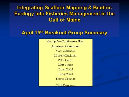 Integrating Seafloor Mapping & Benthic Ecology into Fisheries Management in the Gulf of Maine April 15 th Breakout Group Summary Group 2—Conference Rm.