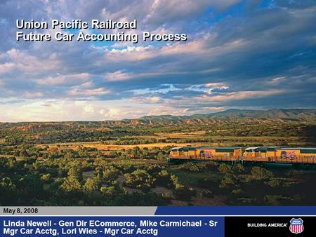 Union Pacific Railroad Future Car Accounting Process Linda Newell - Gen Dir ECommerce, Mike Carmichael - Sr Mgr Car Acctg, Lori Wies - Mgr Car Acctg May.