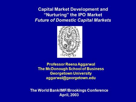 "Capital Market Development and ""Nurturing"" the IPO Market Future of Domestic Capital Markets Professor Reena Aggarwal The McDonough School of Business."