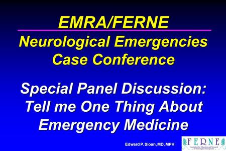 Edward P. Sloan, MD, MPH EMRA/FERNE Neurological Emergencies Case Conference Special Panel Discussion: Tell me One Thing About Emergency Medicine.