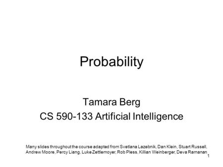 Probability Tamara Berg CS 590-133 Artificial Intelligence Many slides throughout the course adapted from Svetlana Lazebnik, Dan Klein, Stuart Russell,