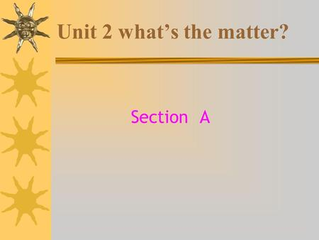 Unit 2 what's the matter? Section A. head eye nose mouth neck arm hand foot leg.
