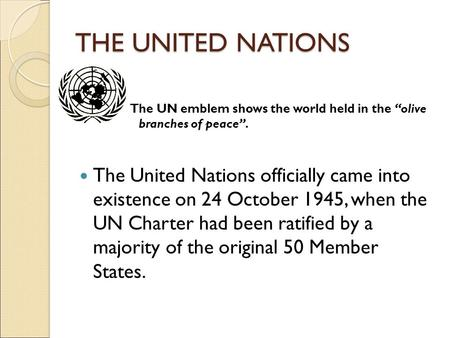 "THE UNITED NATIONS The UN emblem shows the world held in the ""olive branches of peace"". The United Nations officially came into existence on 24 October."