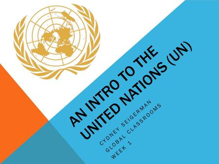 AN INTRO TO THE UNITED NATIONS (UN) CYDNEY SEIGERMAN GLOBAL CLASSROOMS WEEK 1.