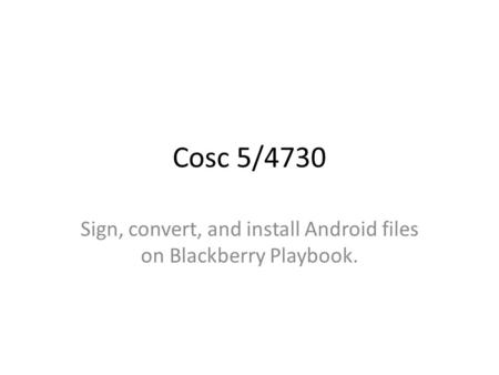 Cosc 5/4730 Sign, convert, and install Android files on Blackberry Playbook.