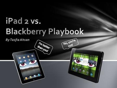 By Tasfia Ahsan. Blackberry Playbook 1.Price 16 GB for only $499.00 32 GB for only $599.00 64 GB for only $699.00 2.Wi-Fi 3.Dual HD Cameras 4.Light-weight.