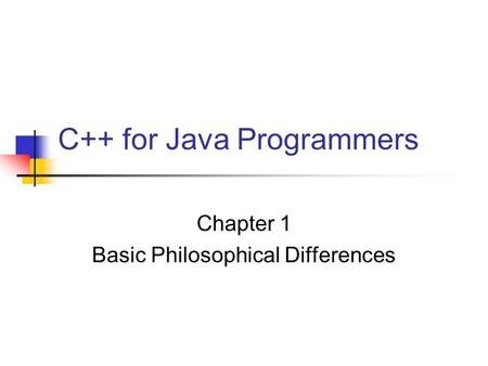 C++ for Java Programmers Chapter 1 Basic Philosophical Differences.
