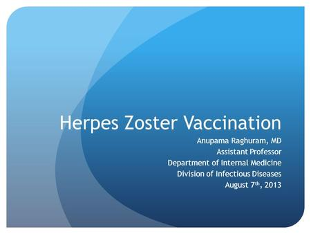 Herpes Zoster Vaccination Anupama Raghuram, MD Assistant Professor Department of Internal Medicine Division of Infectious Diseases August 7 th, 2013.