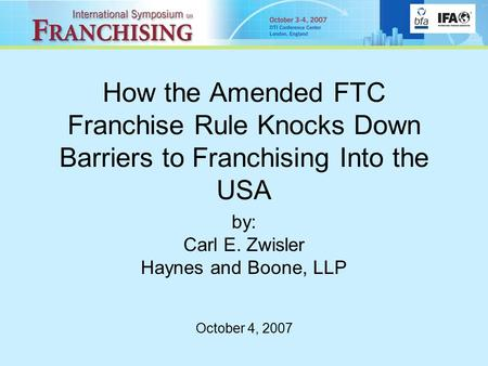 How the Amended FTC Franchise Rule Knocks Down Barriers to Franchising Into the USA by: Carl E. Zwisler Haynes and Boone, LLP October 4, 2007.