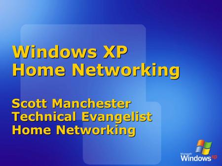 Windows XP Home Networking Scott Manchester Technical Evangelist Home Networking.