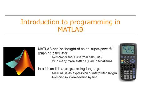 Introduction to programming in MATLAB MATLAB can be thought of as an super-powerful graphing calculator Remember the TI-83 from calculus? With many more.