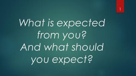 What is expected from you? And what should you expect? 1.