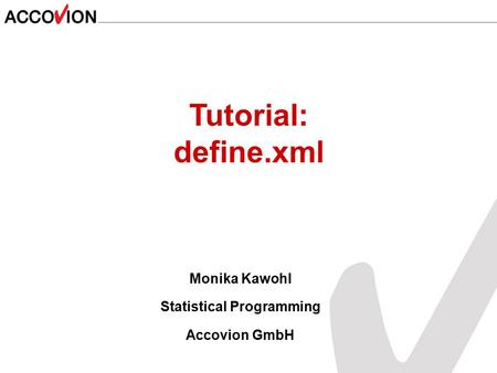 Monika Kawohl Statistical Programming Accovion GmbH Tutorial: define.xml.
