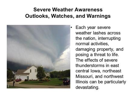 Severe Weather Awareness Outlooks, Watches, and Warnings Each year severe weather lashes across the nation, interrupting normal activities, damaging property,