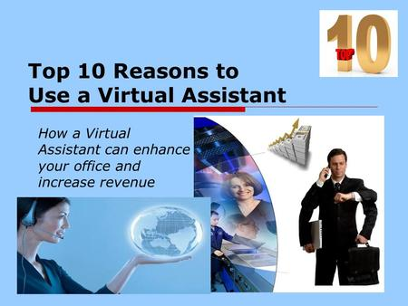 Top 10 Reasons to Use a Virtual Assistant How a Virtual Assistant can enhance your office and increase revenue.