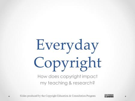 Everyday Copyright How does copyright impact my teaching & research? Slides produced by the Copyright Education & Consultation Program.