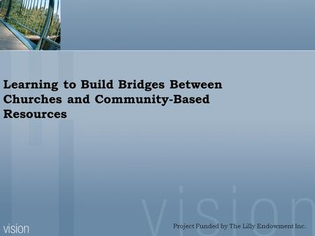 Learning to Build Bridges Between Churches and Community-Based Resources Project Funded by The Lilly Endowment Inc.
