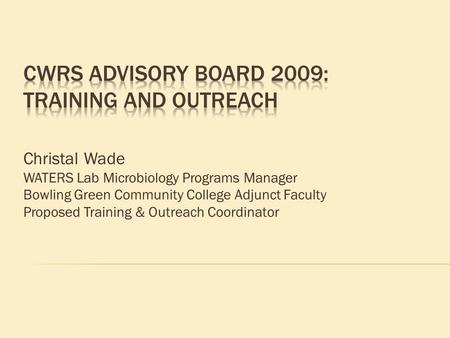 Christal Wade WATERS Lab Microbiology Programs Manager Bowling Green Community College Adjunct Faculty Proposed Training & Outreach Coordinator.