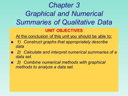 Chapter 3 Graphical and Numerical Summaries of Qualitative Data UNIT OBJECTIVES At the conclusion of this unit you should be able to: n 1)Construct graphs.