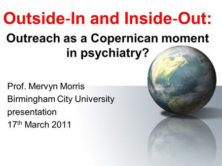 Outside ‐ In and Inside ‐ Out: Outreach as a Copernican moment in psychiatry? Prof. Mervyn Morris Birmingham City University presentation 17 th March 2011.
