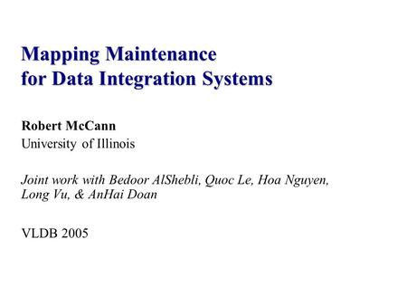Robert McCann University of Illinois Joint work with Bedoor AlShebli, Quoc Le, Hoa Nguyen, Long Vu, & AnHai Doan VLDB 2005 Mapping Maintenance for Data.