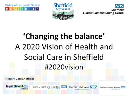 'Changing the balance' A 2020 Vision of Health and Social Care in Sheffield #2020vision Primary Care Sheffield.