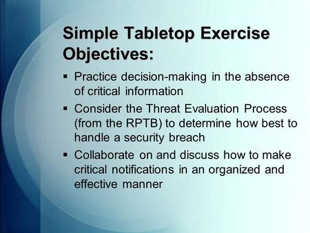 Simple Tabletop Exercise Objectives:  Practice decision-making in the absence of critical information  Consider the Threat Evaluation Process (from the.