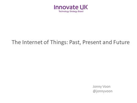 The Internet of Things: Past, Present and Future Jonny