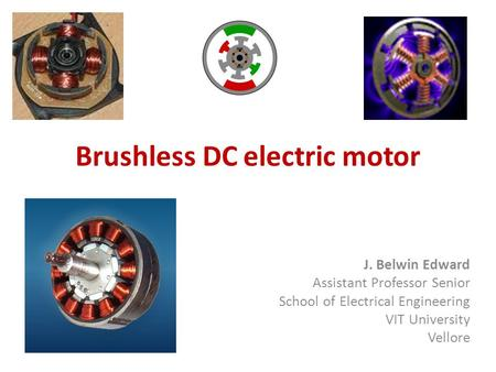 Brushless DC electric motor J. Belwin Edward Assistant Professor Senior School of Electrical Engineering VIT University Vellore.