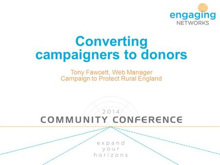 Converting campaigners to donors Tony Fawcett, Web Manager Campaign to Protect Rural England.