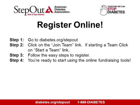 "Diabetes.org/stepout1-888-DIABETES Step 1:Go to diabetes.org/stepout Step 2:Click on the ""Join Team"" link. If starting a Team Click on ""Start a Team"" link."