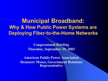 Municipal Broadband: Why & How Public Power Systems are Deploying Fiber-to-the-Home Networks Congressional Briefing Thursday, September 25, 2003 American.
