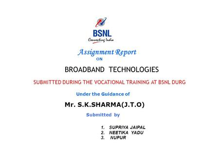 Assignment Report ON <strong>BROADBAND</strong> TECHNOLOGIES SUBMITTED DURING THE VOCATIONAL TRAINING AT BSNL DURG Under the Guidance of Mr. S.K.SHARMA(J.T.O) Submitted.