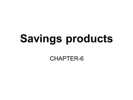Savings products CHAPTER-6. The need for savings/investment advice The savings needs of each and every individual are unique. Most individuals do not.