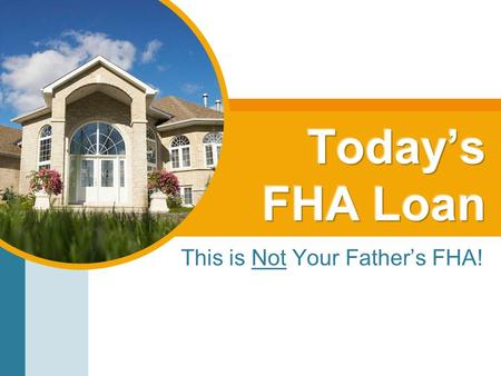 This is Not Your Father's FHA!. Now represents >30% of loans being written Geared for: –First time buyers –Borrowers with little to no money –Buyers with.