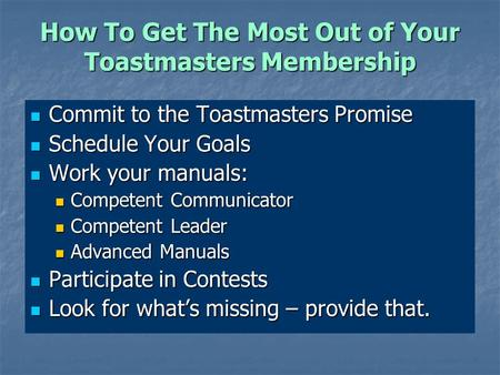 How To Get The Most Out of Your Toastmasters Membership Commit to the Toastmasters Promise Commit to the Toastmasters Promise Schedule Your Goals Schedule.