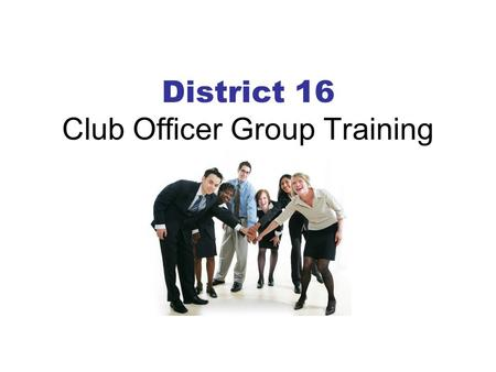 District 16 Club Officer Group Training. Club Officers – Your Opportunity for Leadership The success of a club is DIRECTLY related to the training of.