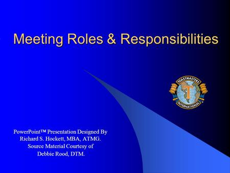 Meeting Roles & Responsibilities PowerPoint™ Presentation Designed By Richard S. Hockett, MBA, ATMG. Source Material Courtesy of Debbie Rood, DTM.