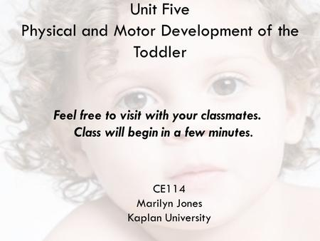 Unit Five Physical and Motor Development of the Toddler CE114 Marilyn Jones Kaplan University Feel free to visit with your classmates. Class will begin.