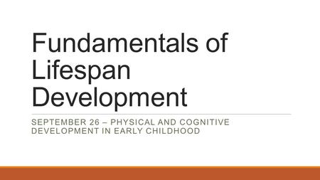 Fundamentals of Lifespan Development SEPTEMBER 26 – PHYSICAL AND COGNITIVE DEVELOPMENT IN EARLY CHILDHOOD.
