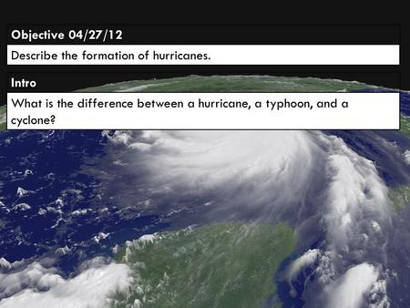 IntroIntro Objective 04/27/12 Describe the formation of hurricanes. What is the difference between a hurricane, a typhoon, and a cyclone?