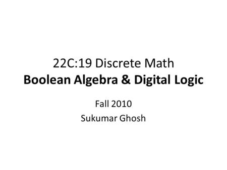 22C:19 Discrete Math Boolean Algebra & Digital Logic Fall 2010 Sukumar Ghosh.