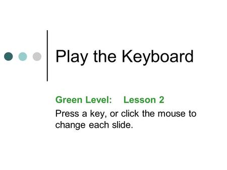 Play the Keyboard Green Level:Lesson 2 Press a key, or click the mouse to change each slide.