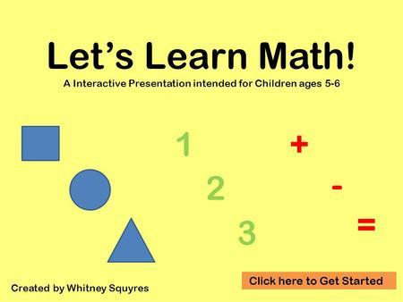 Let's Learn Math! A Interactive Presentation intended for Children ages 5-6 Created by Whitney Squyres 1 2 3 + - = Click here to Get Started.