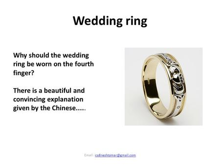 Wedding ring Why should the wedding ring be worn on the fourth finger? There is a beautiful and convincing explanation given by the Chinese..... Email.