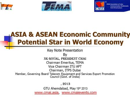 ASIA & ASEAN Economic Community Potential Star in World Economy Key Note Presentation By NK Goyal, President CMAI Chairman Emeritus, TEMA Vice Chairman.